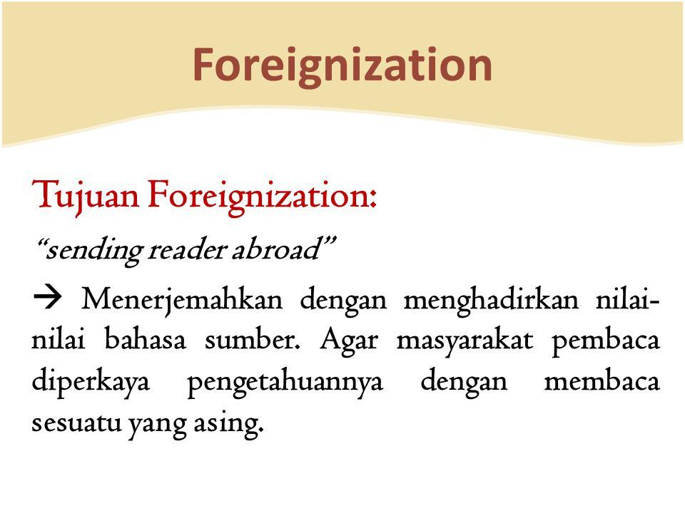 Foreignization Tujuan Foreignization: sending reader abroad  Menerjemahkan dengan menghadirkan nilai- nilai bahasa sumber.