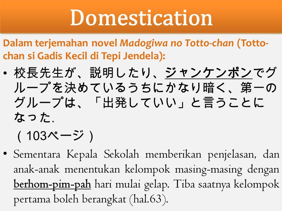 Domestication Dalam terjemahan novel Madogiwa no Totto-chan (Totto- chan si Gadis Kecil di Tepi Jendela): 校長先生が、説明したり、ジャンケンポンでグ ループを決めているうちにかなり暗く、第一の グループは、「出発していい」と言うことに なった.