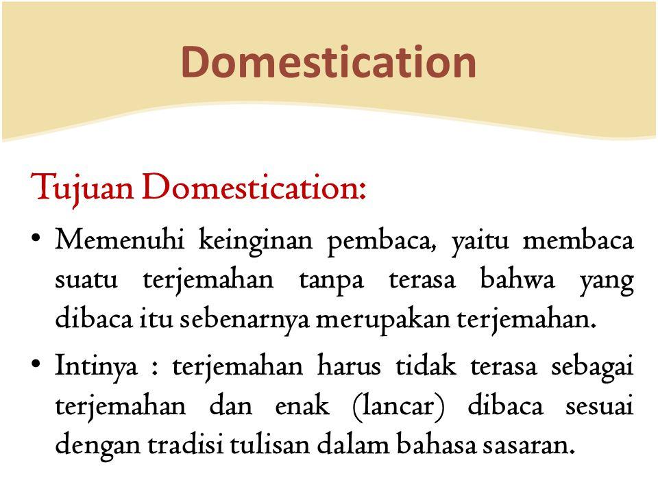 Domestication Tujuan Domestication: Memenuhi keinginan pembaca, yaitu membaca suatu terjemahan tanpa terasa bahwa yang dibaca itu sebenarnya merupakan terjemahan.