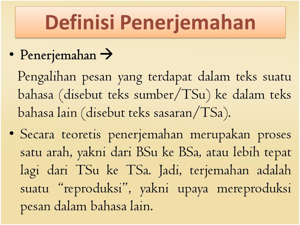Definisi Penerjemahan Penerjemahan  Pengalihan pesan yang terdapat dalam teks suatu bahasa (disebut teks sumber/TSu) ke dalam teks bahasa lain (disebut teks sasaran/TSa).