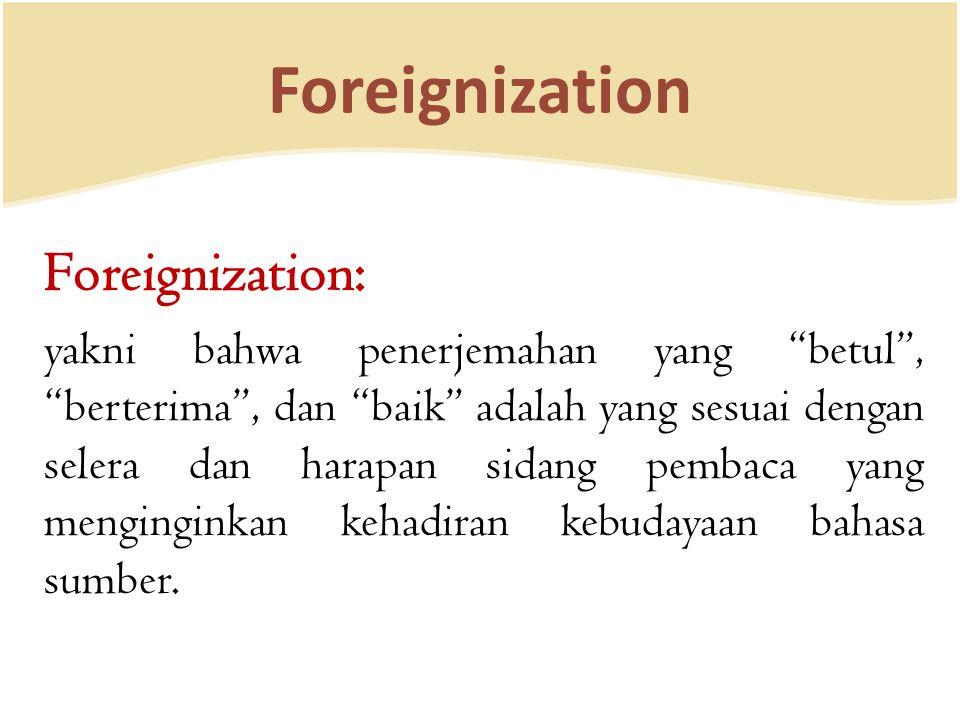 Foreignization Foreignization: yakni bahwa penerjemahan yang betul , berterima , dan baik adalah yang sesuai dengan selera dan harapan sidang pembaca yang menginginkan kehadiran kebudayaan bahasa sumber.
