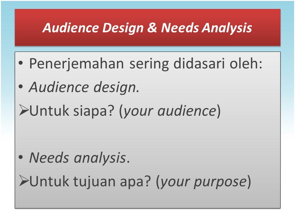 Audience Design & Needs Analysis Penerjemahan sering didasari oleh: Audience design.  Untuk siapa? (your audience) Needs analysis.  Untuk tujuan apa