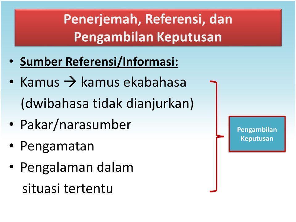 Penerjemah, Referensi, dan Pengambilan Keputusan Sumber Referensi/Informasi: Kamus  kamus ekabahasa (dwibahasa tidak dianjurkan) Pakar/narasumber Pen