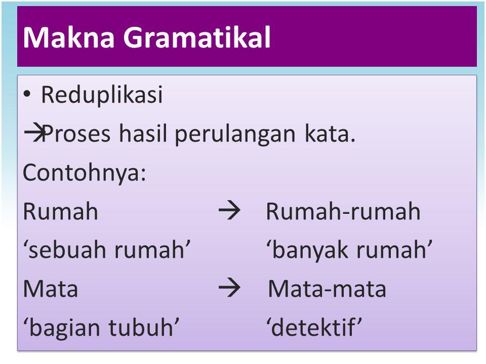 Makna Gramatikal Reduplikasi  Proses hasil perulangan kata. Contohnya: Rumah  Rumah-rumah 'sebuah rumah''banyak rumah' Mata  Mata-mata 'bagian tubu