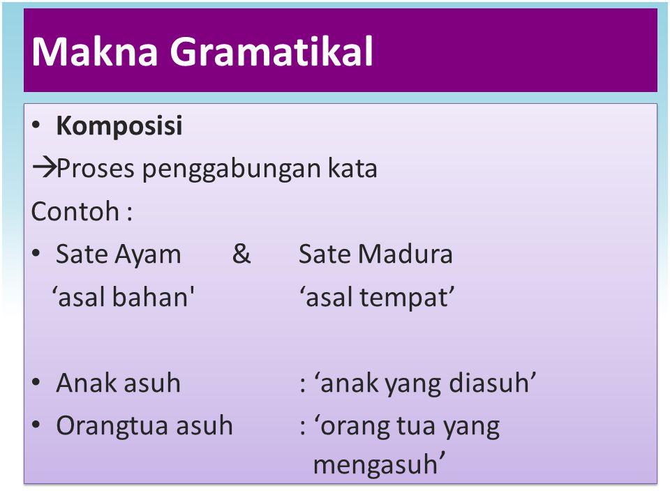Makna Gramatikal Komposisi  Proses penggabungan kata Contoh : Sate Ayam&Sate Madura 'asal bahan''asal tempat' Anak asuh: 'anak yang diasuh' Orangtua
