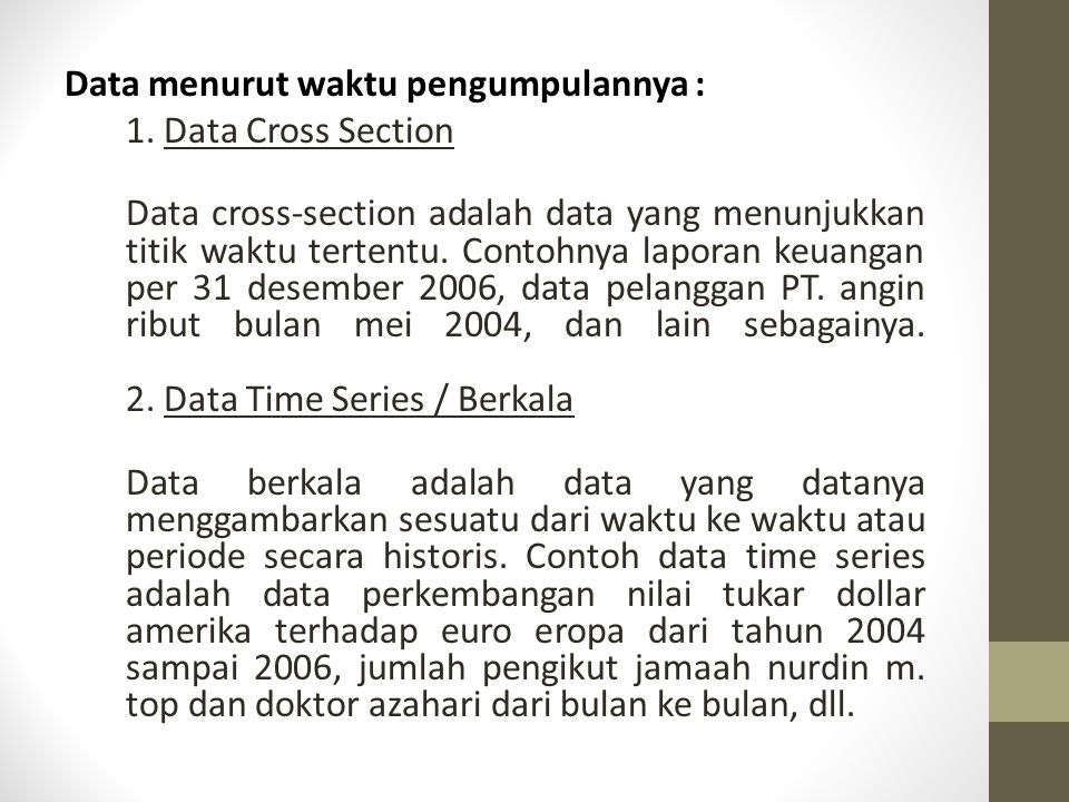 Pengelompokan Data (cont.) Data menurut waktu pengumpulannya : 1. Data Cross Section Data cross-section adalah data yang menunjukkan titik waktu terte