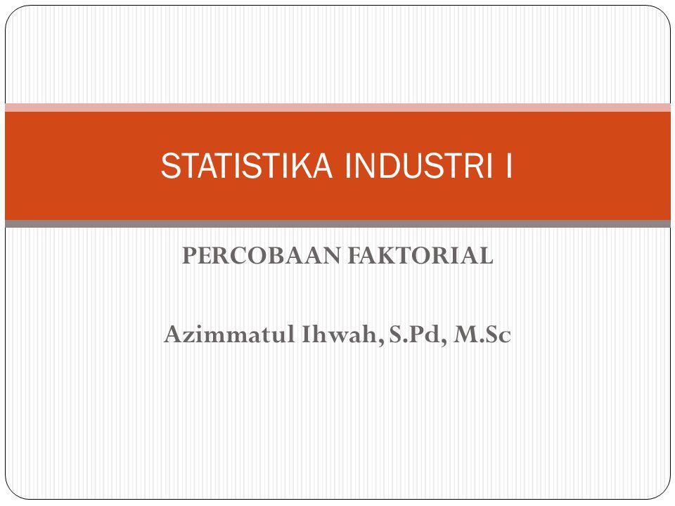 PERCOBAAN FAKTORIAL Azimmatul Ihwah, S.Pd, M.Sc STATISTIKA INDUSTRI I
