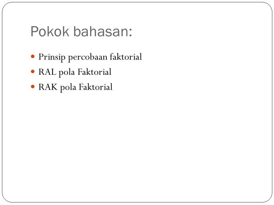 Pokok bahasan: Prinsip percobaan faktorial RAL pola Faktorial RAK pola Faktorial