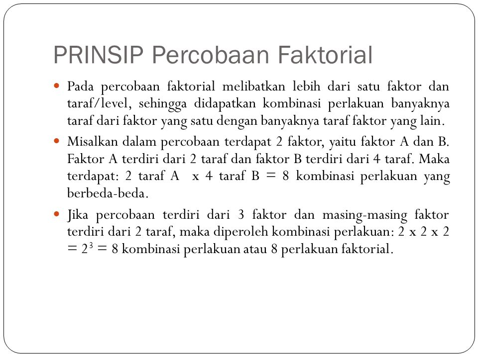 PRINSIP Percobaan Faktorial Pada percobaan faktorial melibatkan lebih dari satu faktor dan taraf/level, sehingga didapatkan kombinasi perlakuan banyaknya taraf dari faktor yang satu dengan banyaknya taraf faktor yang lain.