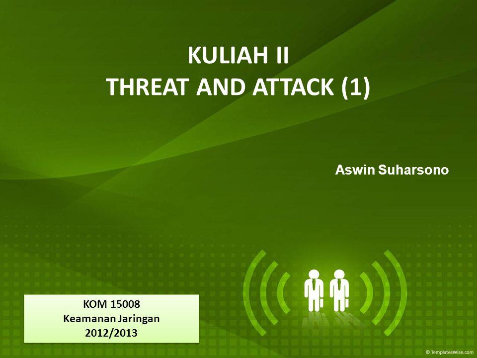 KULIAH II THREAT AND ATTACK (1) Aswin Suharsono KOM 15008 Keamanan Jaringan 2012/2013 KOM 15008 Keamanan Jaringan 2012/2013