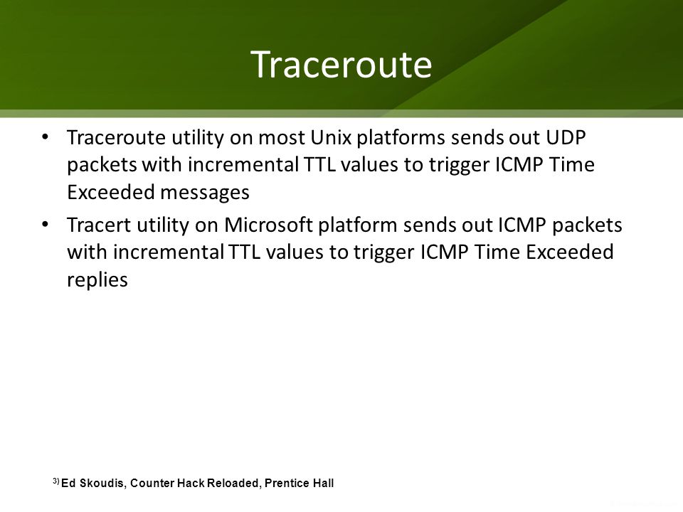 Traceroute Traceroute utility on most Unix platforms sends out UDP packets with incremental TTL values to trigger ICMP Time Exceeded messages Tracert