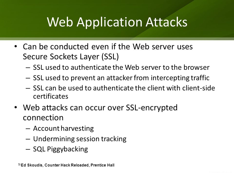 Web Application Attacks Can be conducted even if the Web server uses Secure Sockets Layer (SSL) – SSL used to authenticate the Web server to the brows