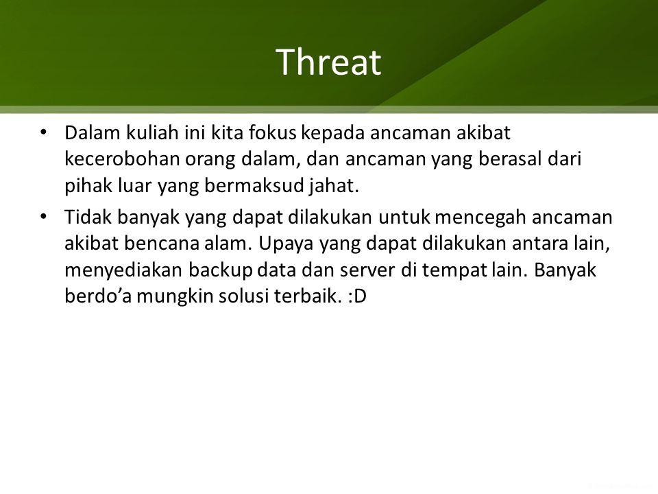 Dalam kuliah ini kita fokus kepada ancaman akibat kecerobohan orang dalam, dan ancaman yang berasal dari pihak luar yang bermaksud jahat. Tidak banyak