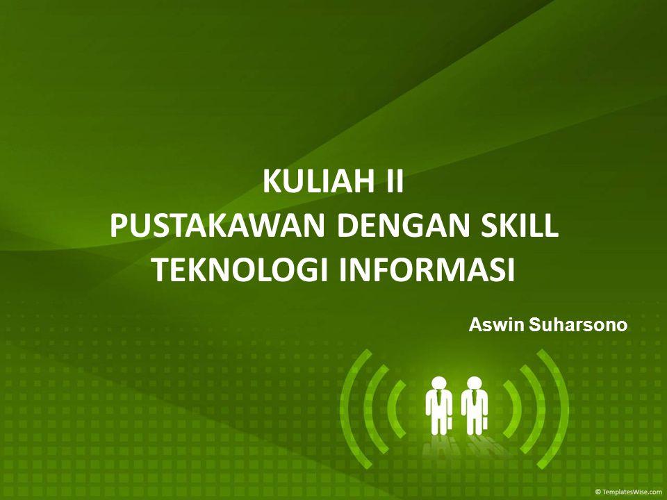 KULIAH II PUSTAKAWAN DENGAN SKILL TEKNOLOGI INFORMASI Aswin Suharsono