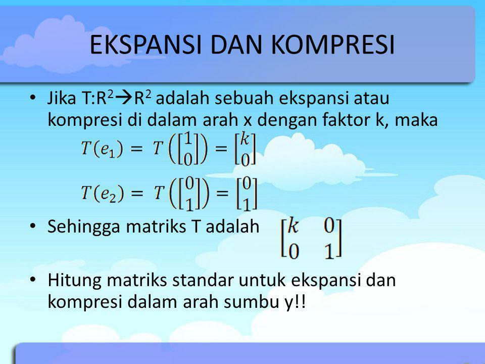 EKSPANSI DAN KOMPRESI Jika T:R 2  R 2 adalah sebuah ekspansi atau kompresi di dalam arah x dengan faktor k, maka Sehingga matriks T adalah Hitung mat
