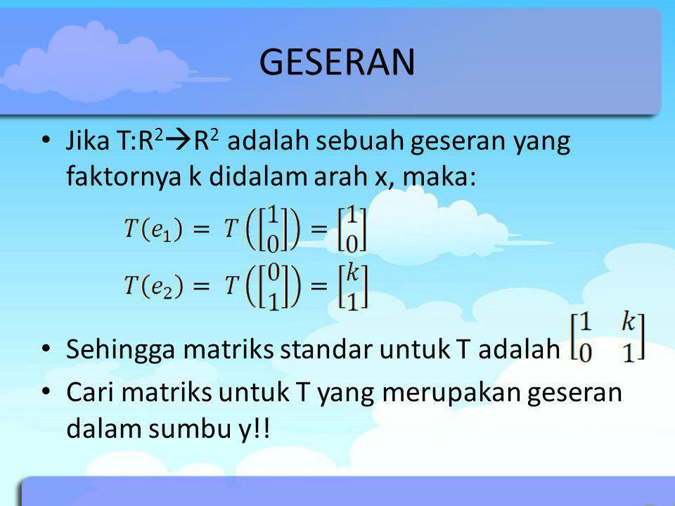 GESERAN Jika T:R 2  R 2 adalah sebuah geseran yang faktornya k didalam arah x, maka: Sehingga matriks standar untuk T adalah Cari matriks untuk T yan