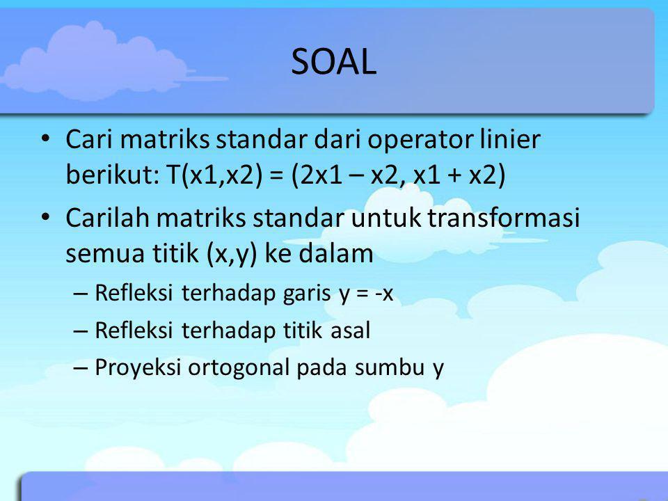 SOAL Cari matriks standar dari operator linier berikut: T(x1,x2) = (2x1 – x2, x1 + x2) Carilah matriks standar untuk transformasi semua titik (x,y) ke