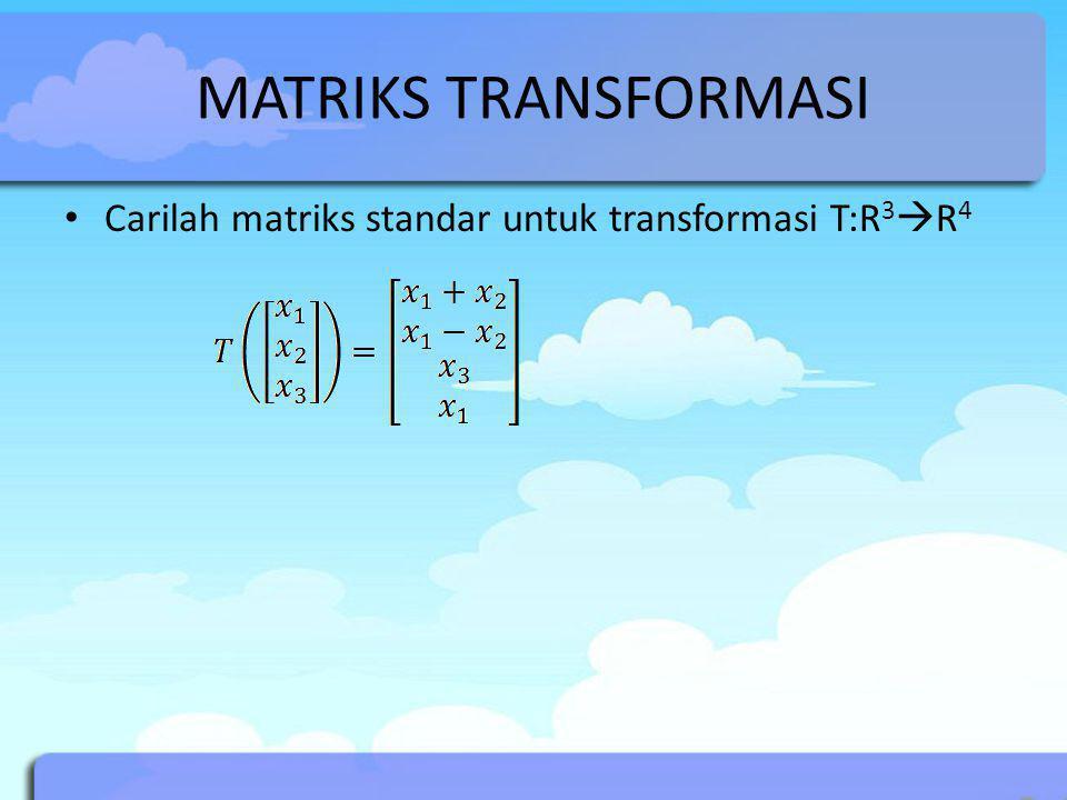 MATRIKS TRANSFORMASI Carilah matriks standar untuk transformasi T:R 3  R 4