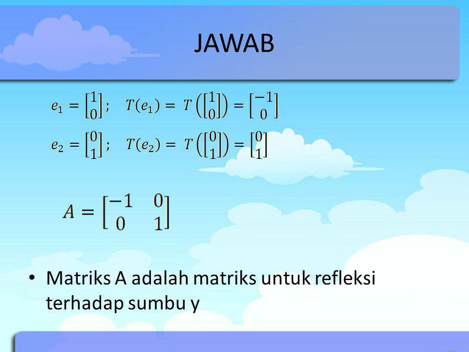 JAWAB Matriks A adalah matriks untuk refleksi terhadap sumbu y