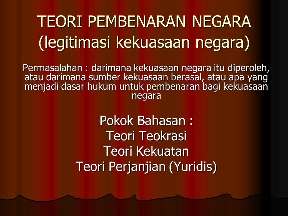 TEORI PEMBENARAN NEGARA (legitimasi kekuasaan negara) Permasalahan : darimana kekuasaan negara itu diperoleh, atau darimana sumber kekuasaan berasal,