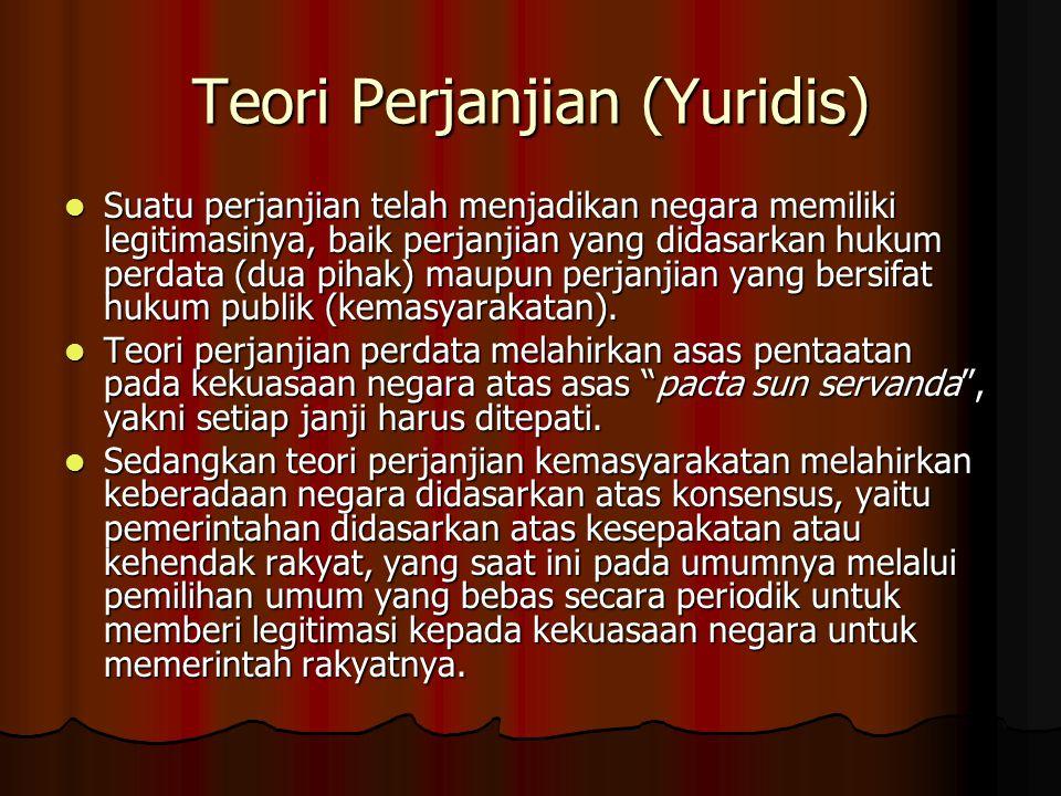 Teori Perjanjian (Yuridis) Suatu perjanjian telah menjadikan negara memiliki legitimasinya, baik perjanjian yang didasarkan hukum perdata (dua pihak)