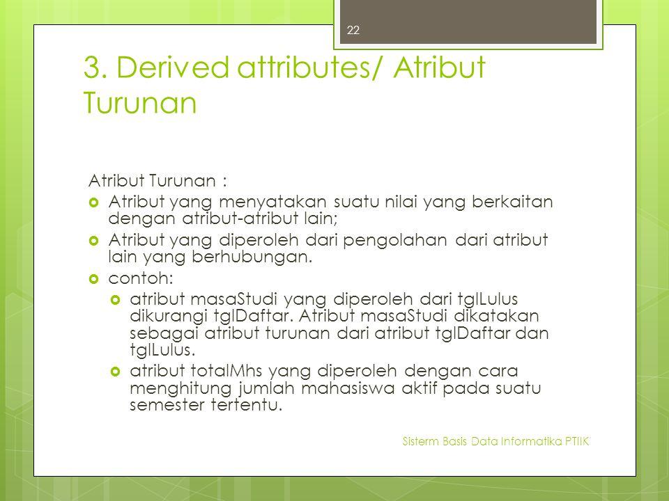 3. Derived attributes/ Atribut Turunan Atribut Turunan :  Atribut yang menyatakan suatu nilai yang berkaitan dengan atribut-atribut lain;  Atribut y