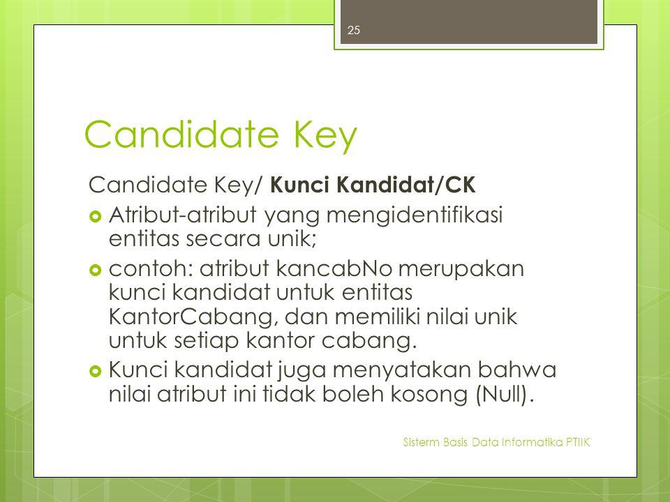 Candidate Key Candidate Key/ Kunci Kandidat/CK  Atribut-atribut yang mengidentifikasi entitas secara unik;  contoh: atribut kancabNo merupakan kunci