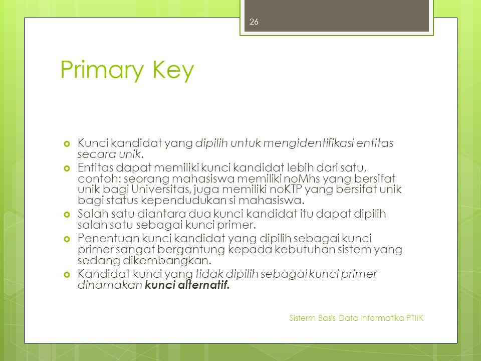 Primary Key  Kunci kandidat yang dipilih untuk mengidentifikasi entitas secara unik.  Entitas dapat memiliki kunci kandidat lebih dari satu, contoh: