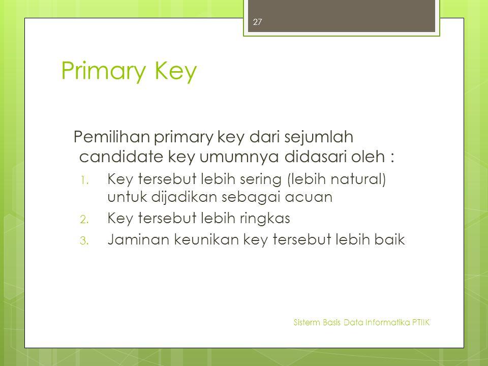Primary Key Pemilihan primary key dari sejumlah candidate key umumnya didasari oleh : 1. Key tersebut lebih sering (lebih natural) untuk dijadikan seb