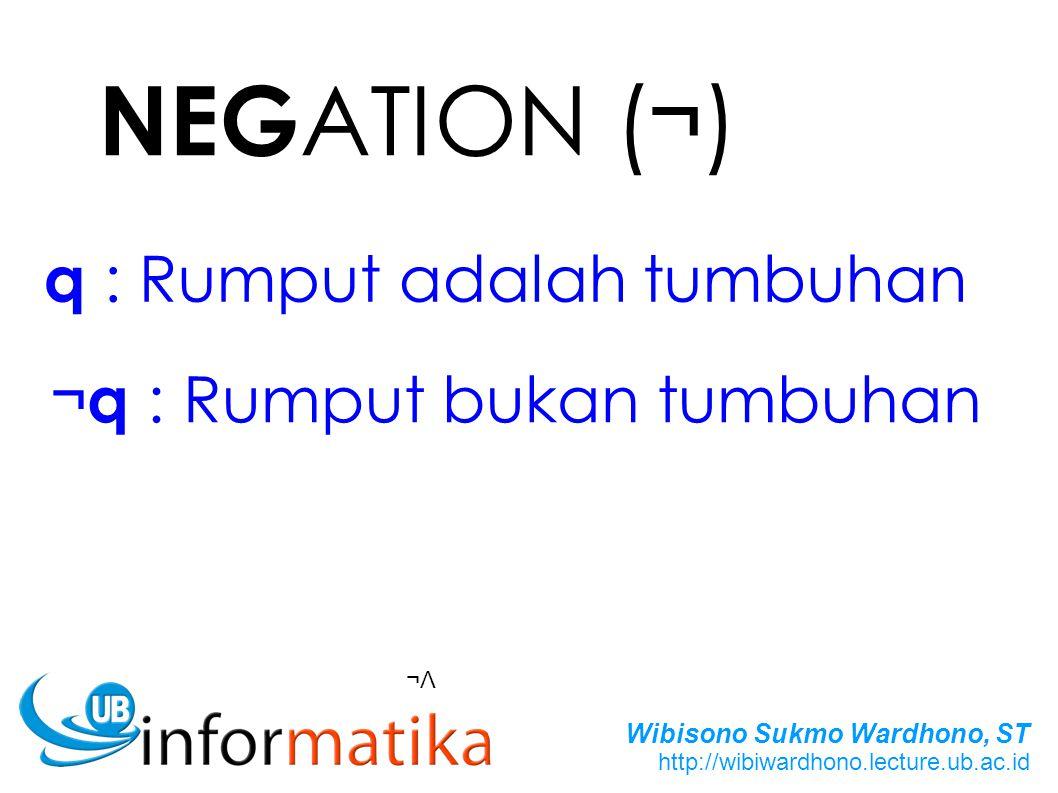 Wibisono Sukmo Wardhono, ST http://wibiwardhono.lecture.ub.ac.id NEG ATION ( ¬ ) ¬Λ q : Rumput adalah tumbuhan ¬ q : Rumput bukan tumbuhan