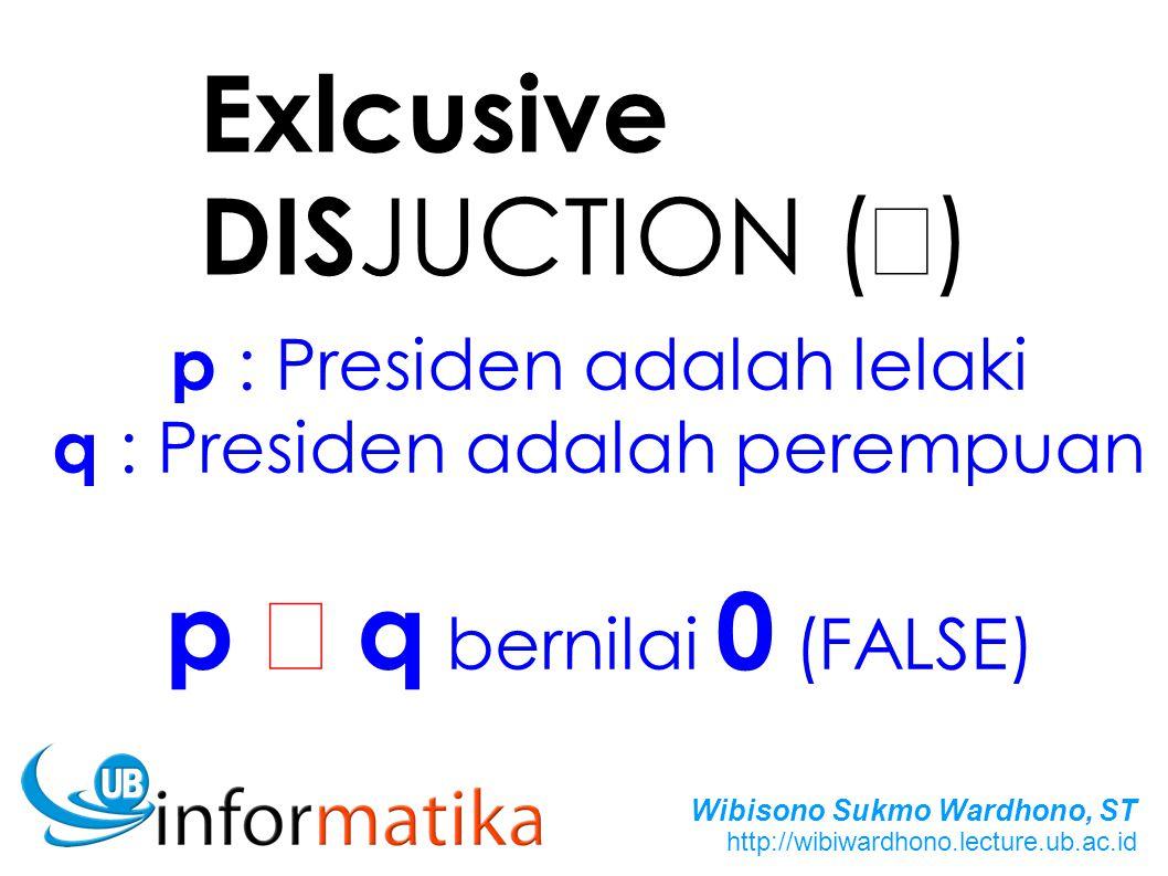 Wibisono Sukmo Wardhono, ST http://wibiwardhono.lecture.ub.ac.id Exlcusive DIS JUCTION (  ) p : Presiden adalah lelaki q : Presiden adalah perempuan p  q bernilai 0 (FALSE)