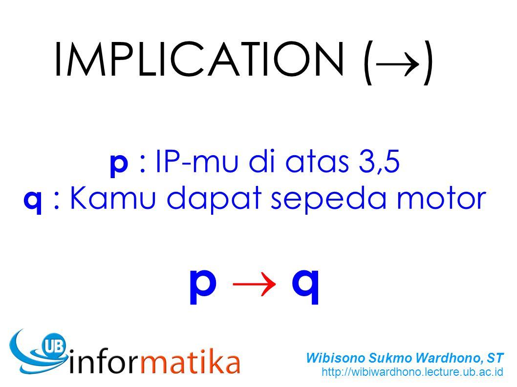 Wibisono Sukmo Wardhono, ST http://wibiwardhono.lecture.ub.ac.id IMPLICATION (  ) p : IP-mu di atas 3,5 q : Kamu dapat sepeda motor p  qp  q