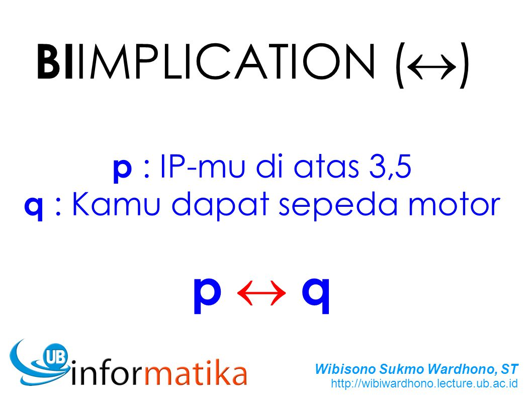 Wibisono Sukmo Wardhono, ST http://wibiwardhono.lecture.ub.ac.id BI IMPLICATION (  ) p : IP-mu di atas 3,5 q : Kamu dapat sepeda motor p  qp  q