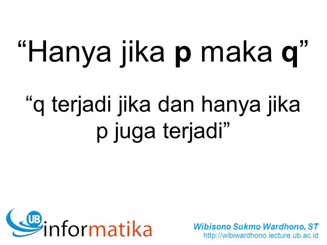 Wibisono Sukmo Wardhono, ST http://wibiwardhono.lecture.ub.ac.id Hanya jika p maka q q terjadi jika dan hanya jika p juga terjadi