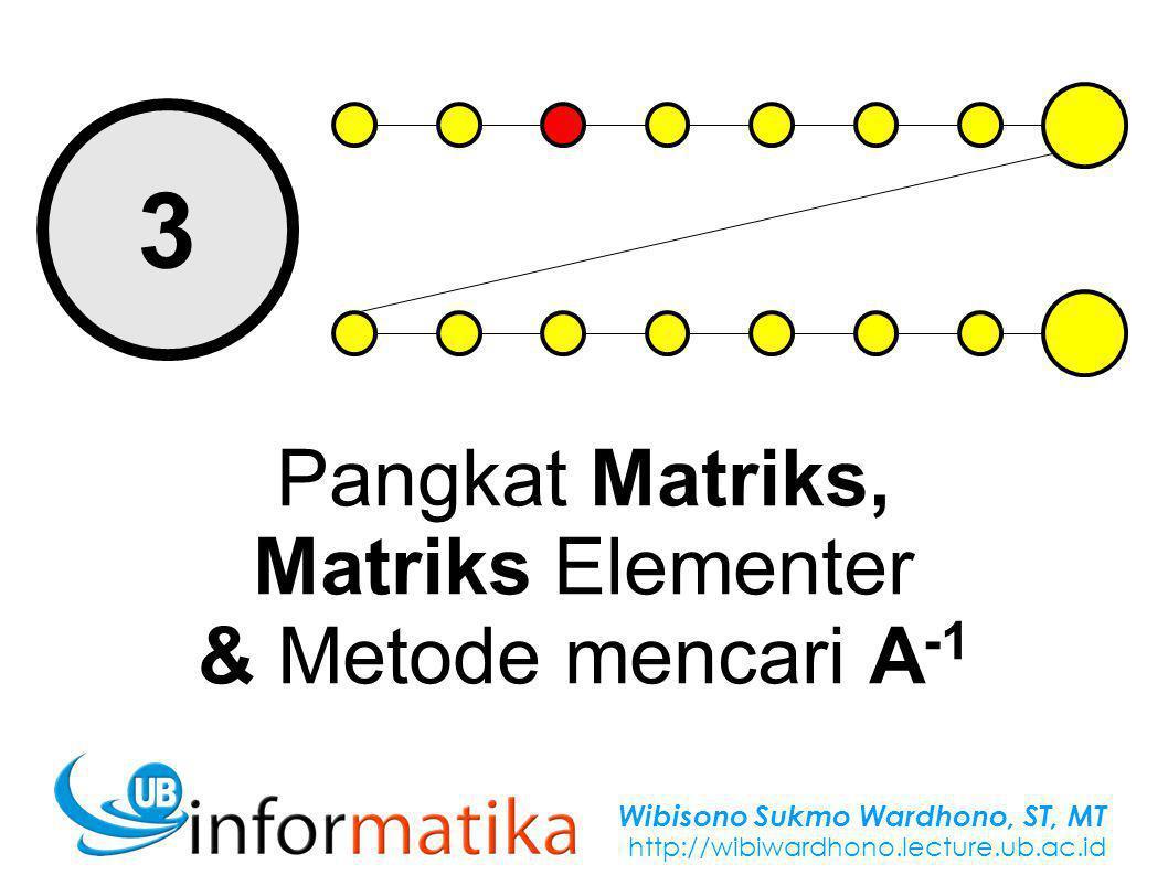 Wibisono Sukmo Wardhono, ST, MT http://wibiwardhono.lecture.ub.ac.id 3 Pangkat Matriks, Matriks Elementer & Metode mencari A -1