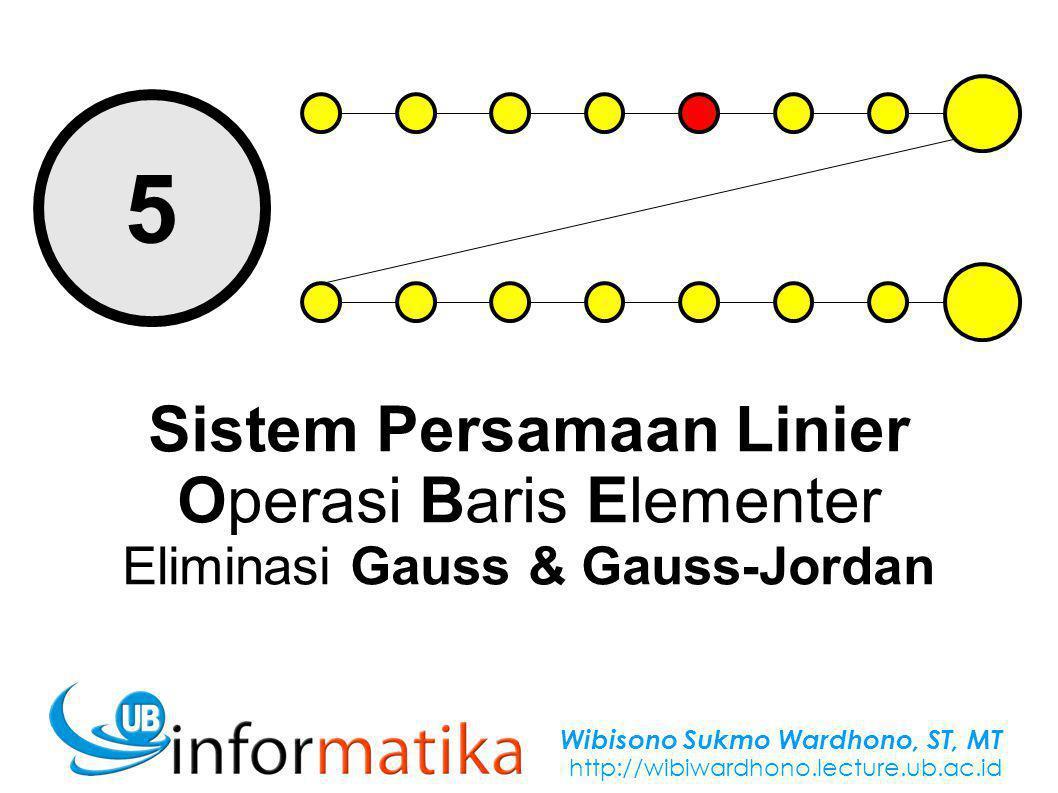 Wibisono Sukmo Wardhono, ST, MT http://wibiwardhono.lecture.ub.ac.id 5 Sistem Persamaan Linier Operasi Baris Elementer Eliminasi Gauss & Gauss-Jordan