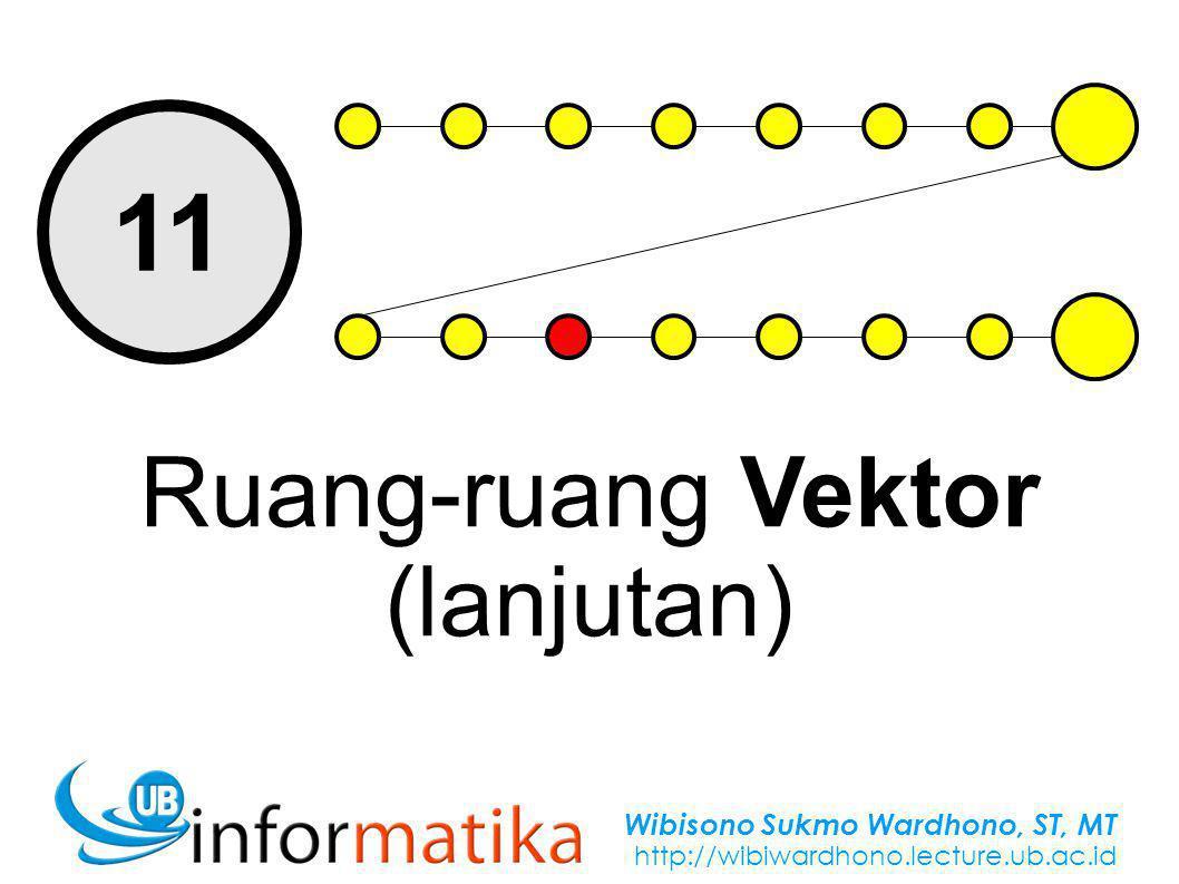 Wibisono Sukmo Wardhono, ST, MT http://wibiwardhono.lecture.ub.ac.id 11 Ruang-ruang Vektor (lanjutan)