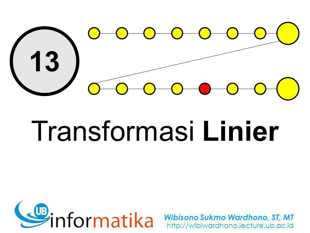 Wibisono Sukmo Wardhono, ST, MT http://wibiwardhono.lecture.ub.ac.id 13 Transformasi Linier