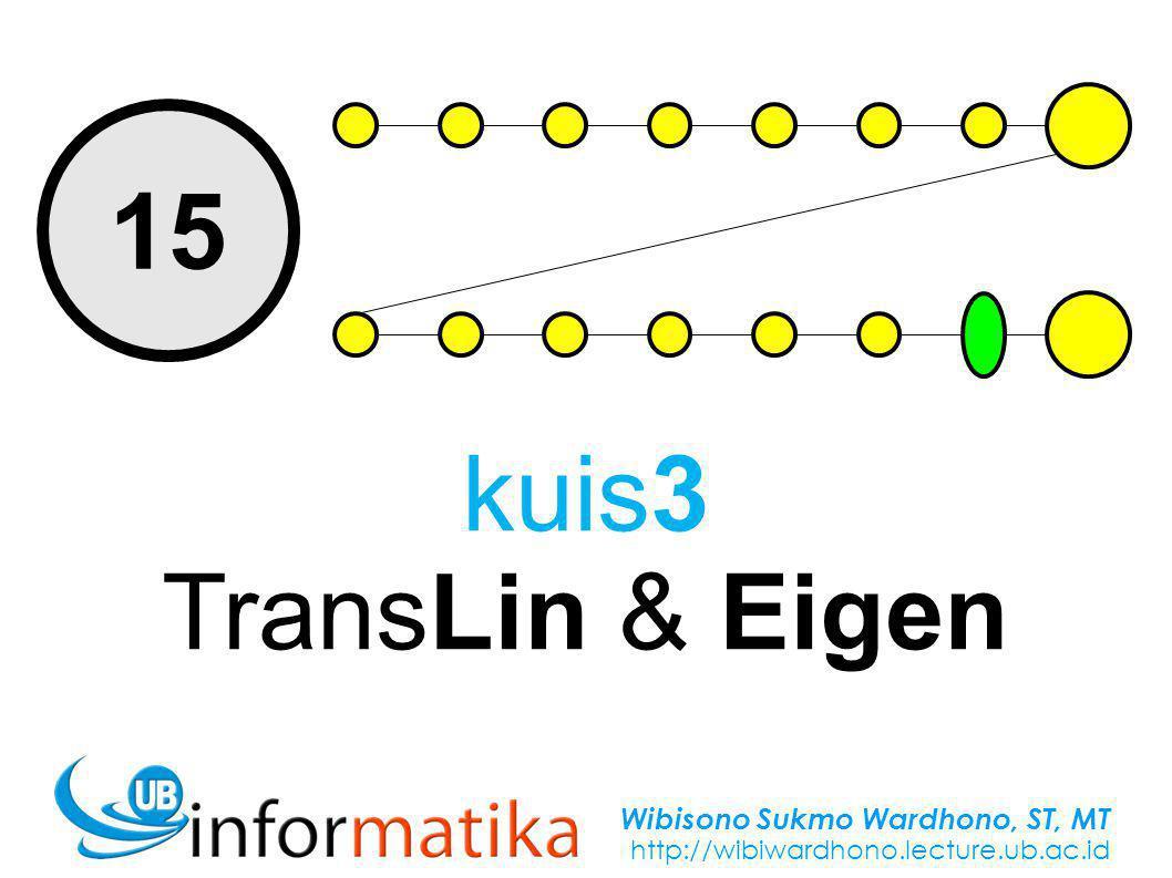 Wibisono Sukmo Wardhono, ST, MT http://wibiwardhono.lecture.ub.ac.id 15 kuis3 TransLin & Eigen