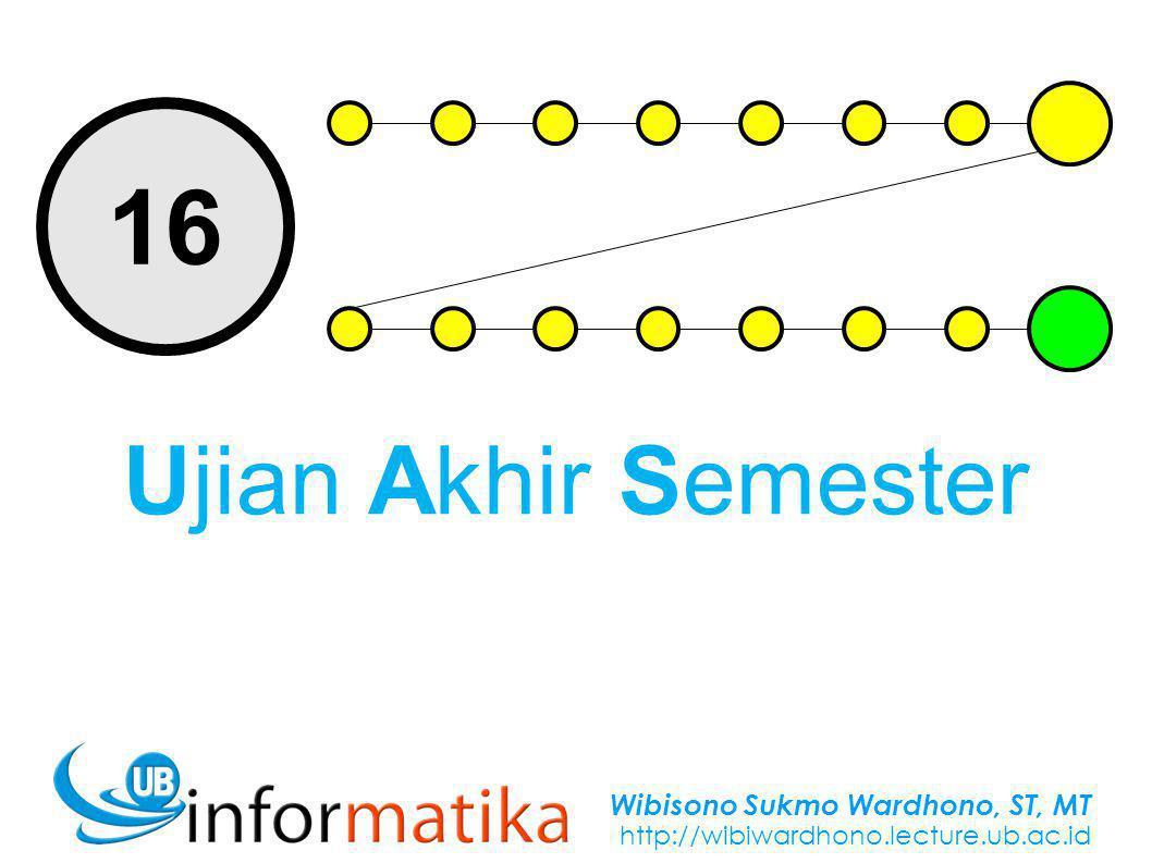 Wibisono Sukmo Wardhono, ST, MT http://wibiwardhono.lecture.ub.ac.id 16 Ujian Akhir Semester
