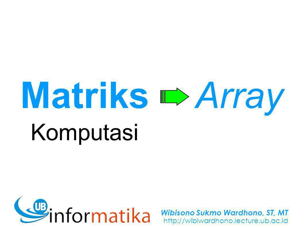 Wibisono Sukmo Wardhono, ST, MT http://wibiwardhono.lecture.ub.ac.id Matriks Komputasi Array