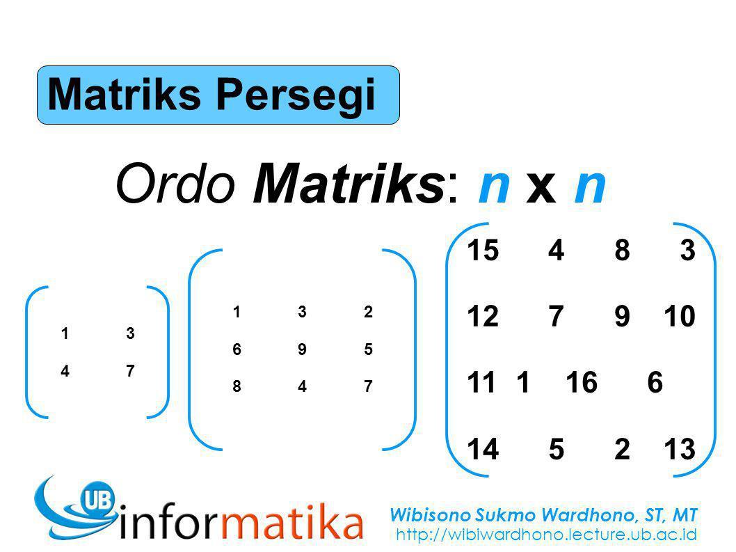Wibisono Sukmo Wardhono, ST, MT http://wibiwardhono.lecture.ub.ac.id Matriks Persegi Ordo Matriks: n x n 13471347 132695847132695847 15 4 8 3 12 7 910 11 116 6 14 5 213