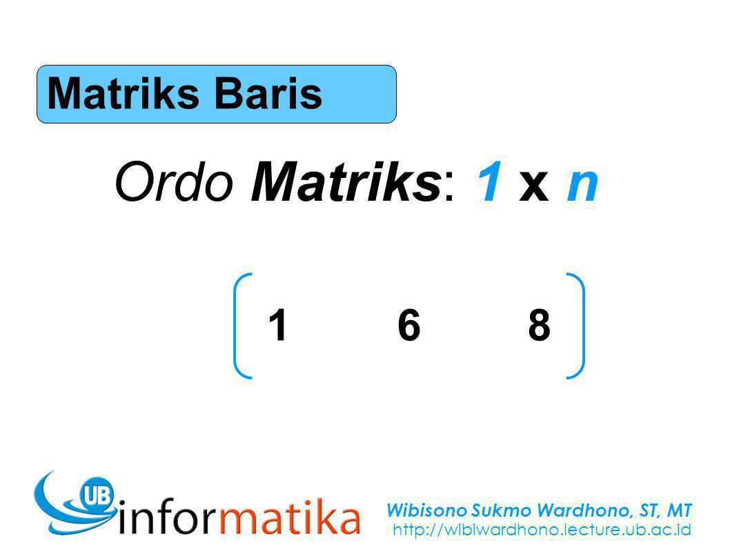 Wibisono Sukmo Wardhono, ST, MT http://wibiwardhono.lecture.ub.ac.id Matriks Baris Ordo Matriks: 1 x n 168168