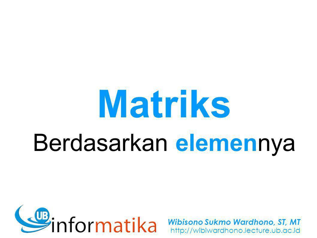 Wibisono Sukmo Wardhono, ST, MT http://wibiwardhono.lecture.ub.ac.id Matriks Berdasarkan elemennya