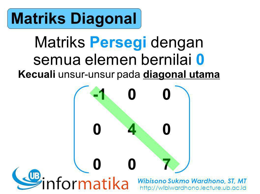 Wibisono Sukmo Wardhono, ST, MT http://wibiwardhono.lecture.ub.ac.id Matriks Diagonal Matriks Persegi dengan semua elemen bernilai 0 Kecuali unsur-unsur pada diagonal utama -100 040 007