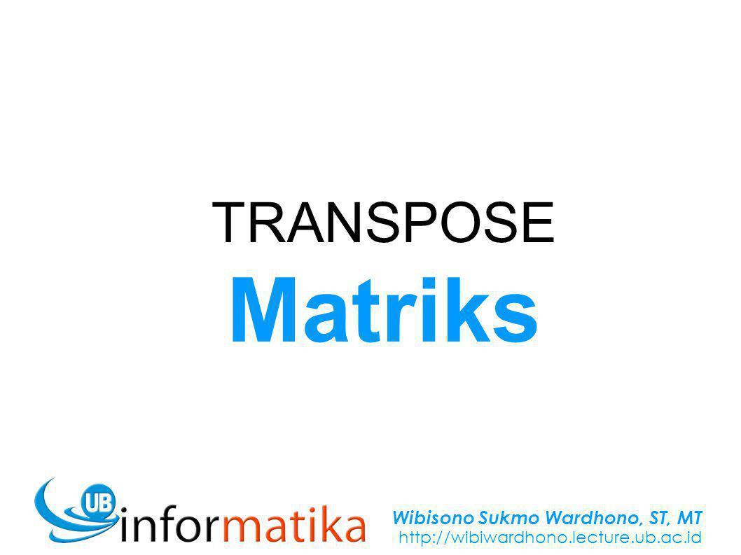 Wibisono Sukmo Wardhono, ST, MT http://wibiwardhono.lecture.ub.ac.id TRANSPOSE Matriks