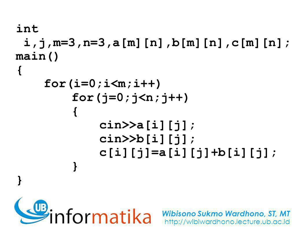 Wibisono Sukmo Wardhono, ST, MT http://wibiwardhono.lecture.ub.ac.id int i,j,m=3,n=3,a[m][n],b[m][n],c[m][n]; main() { for(i=0;i<m;i++) for(j=0;j<n;j++) { cin>>a[i][j]; cin>>b[i][j]; c[i][j]=a[i][j]+b[i][j]; } }