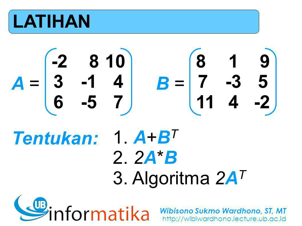 Wibisono Sukmo Wardhono, ST, MT http://wibiwardhono.lecture.ub.ac.id LATIHAN -2 8 10 3-1 4 6-5 7 A = 8 1 9 7-3 5 11 4 -2 B = Tentukan: 1.