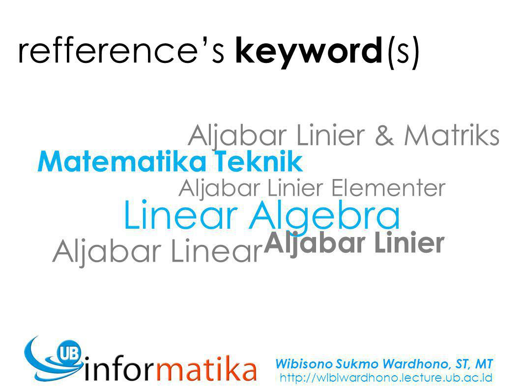 Wibisono Sukmo Wardhono, ST, MT http://wibiwardhono.lecture.ub.ac.id refference's keyword (s) Matriks Determinan Sistem Persamaan Linier Transformasi Linier Aljabar Linier & Matriks Vektor by subject Ruang 2 & Ruang 3 Ruang-ruang vektor Nilai & faktor Eigen