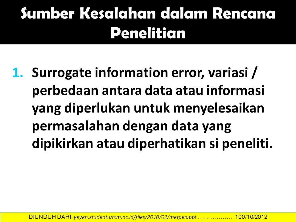 1.Surrogate information error, variasi / perbedaan antara data atau informasi yang diperlukan untuk menyelesaikan permasalahan dengan data yang dipikirkan atau diperhatikan si peneliti.
